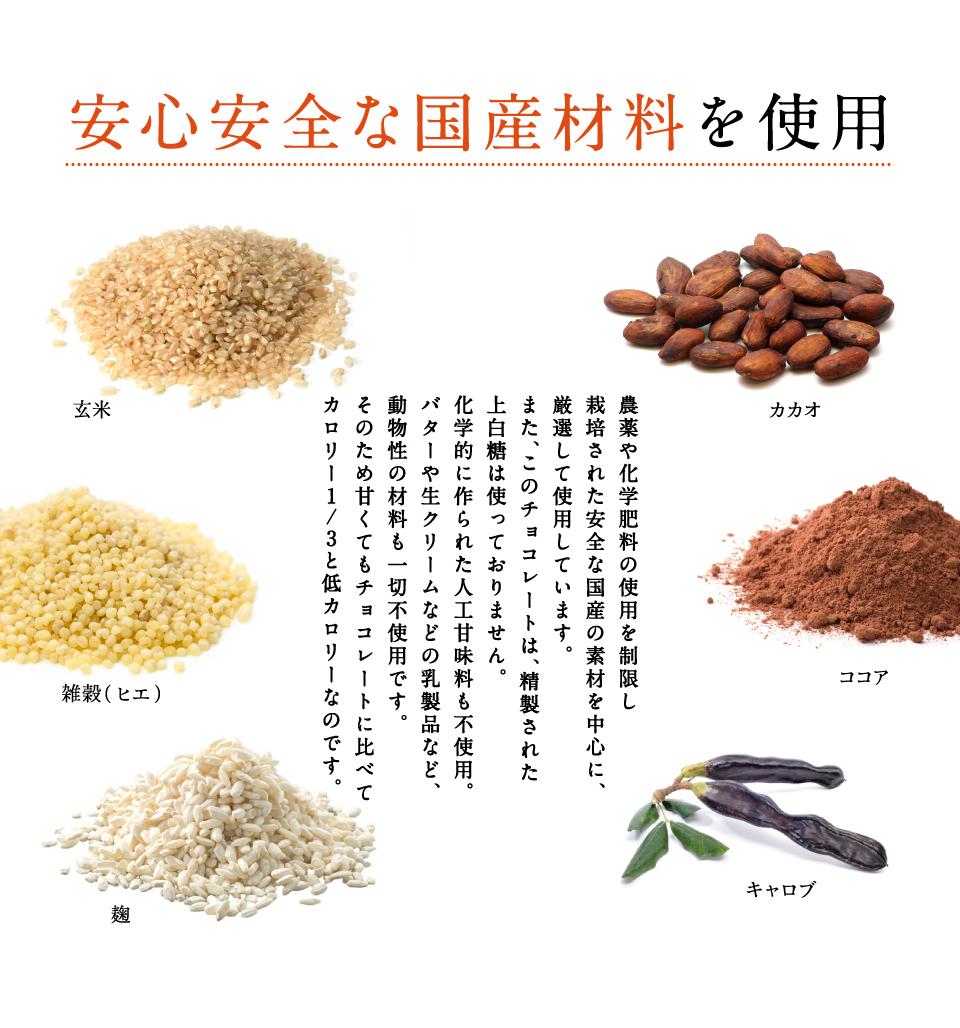 安心安全な国産素材を使用 農薬や化学肥料の使用を制限し栽培された安全な国産の素材を中心に、 厳選して使用しています。 また、このチョコレートは、精製された上白糖は使っておりません。 化学的に作られた人工甘味料も不使用。 バターや生クリームなどの乳製品など、動物性の材料も一切不使用です。そのため甘くてもチョコレートに比べてカロリー1/3と低カロリーなのです。