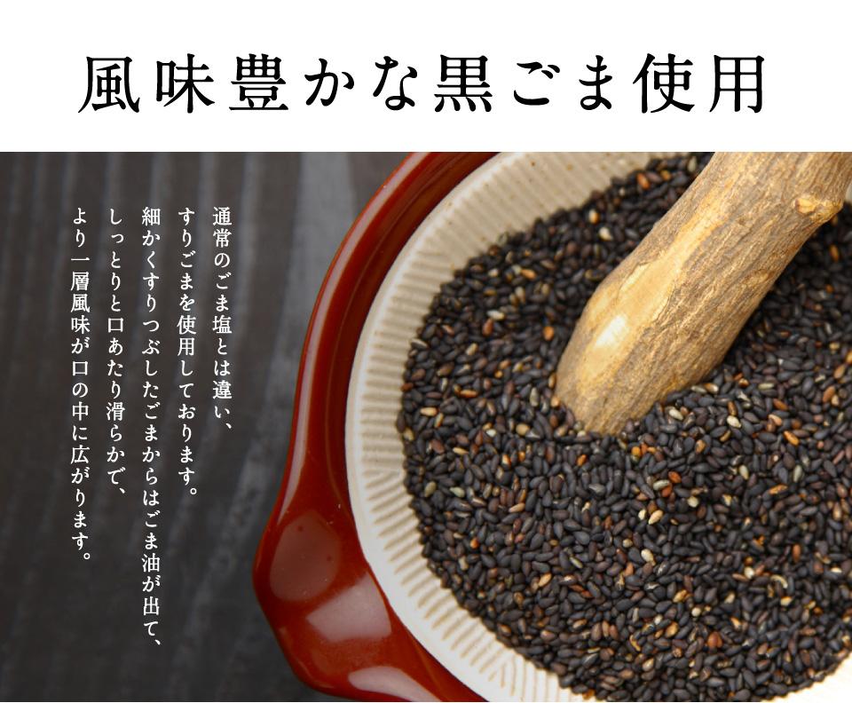 原料へのこだわり 風味豊かなすり黒ごま使用。通常のごま塩とは違い、すりごまを使用しております。細かくすりつぶしたごまからはごま油が出て、しっとりと口あたり滑らかで、より一層風味が口の中に広がります。