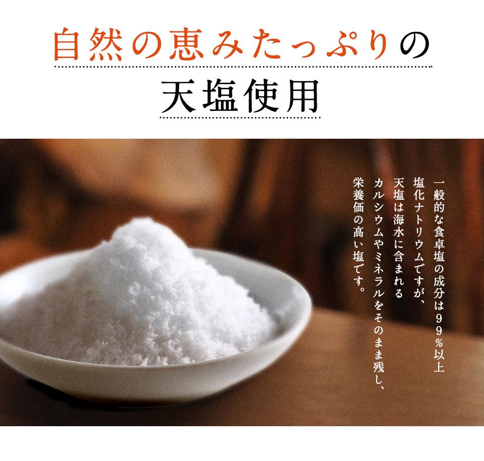自然の恵みたっぷりの天塩使用 一般的な食卓塩の成分は99%以上塩化ナトリウムですが、天塩は海水に含まれるカルシウムやミネラルをそのまま残し、栄養価の高い塩です。