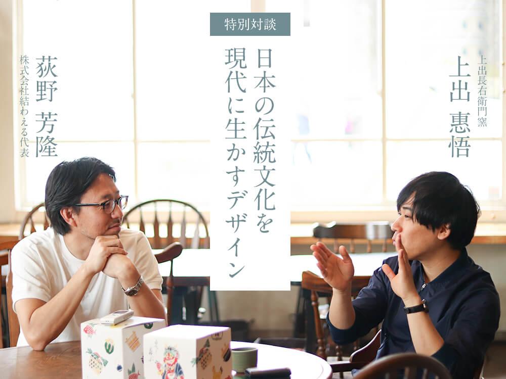 【特別対談第1回】上出長右衛門窯・上出惠悟×結わえる代表・荻野芳隆