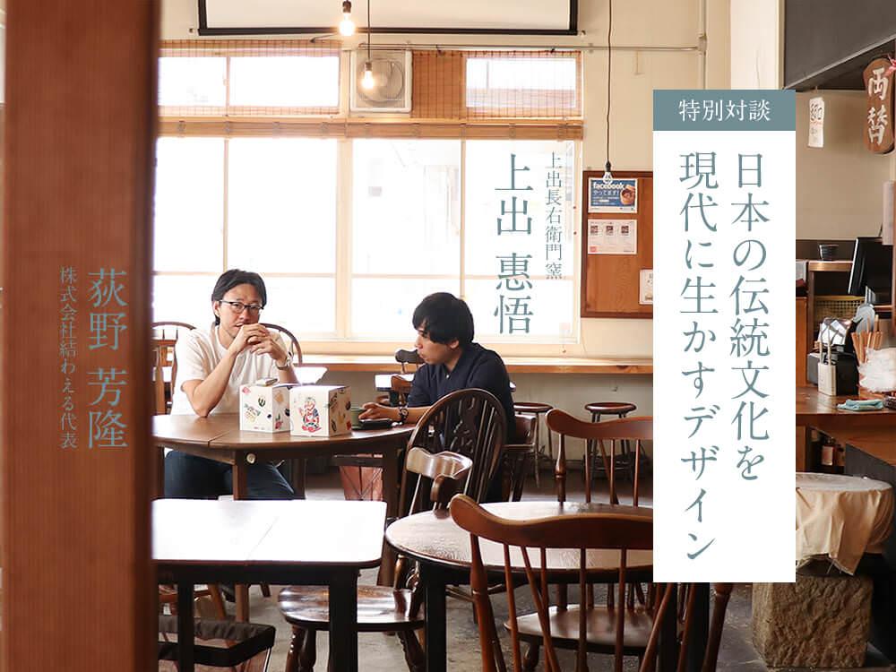 【特別対談第2回】上出長右衛門窯・上出惠悟×結わえる代表・荻野芳隆